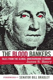 The Blood Bankers - Tales from the Global Underground Economy ebook by James S. Henry,Bill Bradley