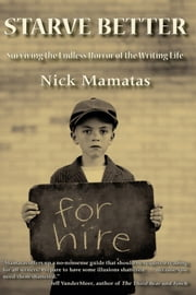Starve Better - Surviving the Endless Horror of the Writing Life ebook by Nick Mamatas