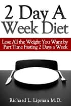 2 Day a Week Diet: You Can Lose All the Weight You Want By Part Time Fasting Only 2 Days a Week! ebook by Richard Lipman MD