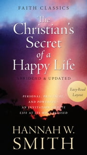 The Christian's Secret of a Happy Life - Personal, Practical, and Powerful--An Invitation to Live Life at Its Most Blessed ebook by Hannah Whitall Smith