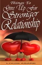 Things To Give Up For Stronger Relationship ebook by Louis Asare