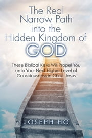 The Real Narrow Path into the Hidden Kingdom of God - These Biblical Keys Will Propel You unto Your Next Higher Level of Consciousness in Christ Jesus ebook by Joseph Ho