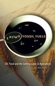 Eating Fossil Fuels: Oil, Food and the Coming Crisis in Agriculture ebook by Pfeiffer, Dale Allen