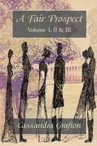 A Fair Prospect: Volume I, II & III ebook by Cassandra Grafton