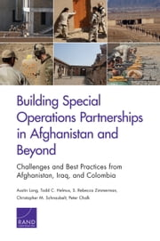 Building Special Operations Partnerships in Afghanistan and Beyond - Challenges and Best Practices from Afghanistan, Iraq, and Colombia ebook by Austin Long,Todd C. Helmus,S. Rebecca Zimmerman,Christopher M. Schnaubelt,Peter Chalk