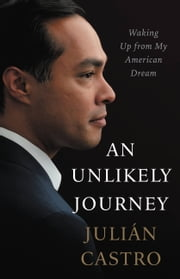 An Unlikely Journey - Waking Up from My American Dream ebook by Julian Castro