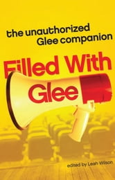 Filled with Glee - The Unauthorized Glee Companion ebook by Leah Wilson
