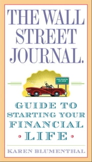 The Wall Street Journal. Guide to Starting Your Financial Life ebook by Karen Blumenthal