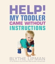 Help! My Toddler Came Without Instructions - Practical tips for Parenting a Happy One, Two, Three and Four Year Old ebook by Blythe Lipman