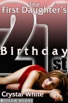 The First Daughter's 21st Birthday eBook by Crystal White, Steam Books