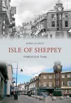 Isle of Sheppey Through Time eBook by John Clancy