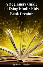 A Beginners Guide to Using Kindle Kids Book Creator eBook by Scott Douglas