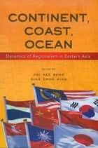 Continent, Coast, Ocean: Dynamics of Regionalism in Eastern Asia ebook by Ooi Kee Beng,Ding Choo Ming