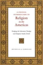 A Critical Introduction to Religion in the Americas - Bridging the Liberation Theology and Religious Studies Divide ebook by Michelle A. Gonzalez