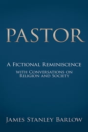 Pastor - A Fictional Reminiscence--with Conversations on Religion and Society ebook by James Stanley Barlow
