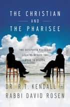 The Christian and the Pharisee - Two Outspoken Religious Leaders Debate the Road to Heaven ebook by R. T. Kendall, David Rosen