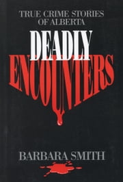 Deadly Encounters - True Crime Stories of Alberta ebook by Barbara Smith