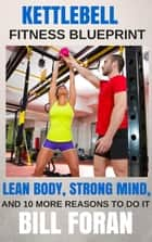 Kettlebell Fitness Blueprint: Lean Body, Strong Mind, And 10 More Reasons To do It ebook by Bill Foran