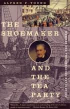 The Shoemaker and the Tea Party ebook by Alfred F. Young