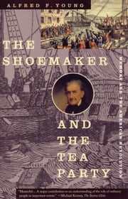 The Shoemaker and the Tea Party - Memory and the American Revolution ebook by Alfred F. Young
