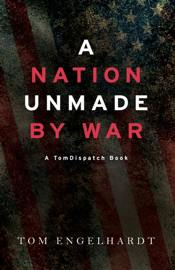 A Nation Unmade by War ebook by Tom Engelhardt