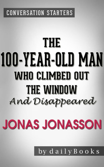 The 100-Year-Old-Man Who Climbed Out the Window and Disappeared: by Jonas Jonasson | Conversation Starters ebook by dailyBooks