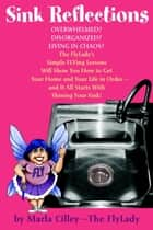 Sink Reflections - The FlyLady's Simple Flying Lessons Will Show You How to Get Your Home and Your Life in Order ebook by Marla Cilley