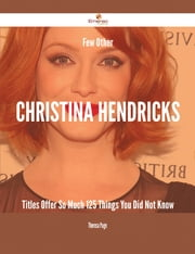 Few Other Christina Hendricks Titles Offer So Much - 125 Things You Did Not Know ebook by Theresa Page
