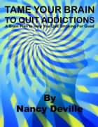 TAME YOUR BRAIN TO QUIT ADDICTIONS: A Brain Plan to Help You Quit Smoking For Good ebook by Nancy Deville