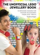 The Unofficial LEGO® Jewellery Book - 18 awesome designs for fashion accessories from LEGO® bricks ebook by Prudence Rogers