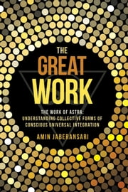 The Great Work - The Work of Astra: Understanding Collective Forms of Conscious Universal Integration ebook by Amin Jaberansari