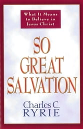 So Great Salvation - What It Means to Believe in Jesus Christ ebook by Charles C. Ryrie