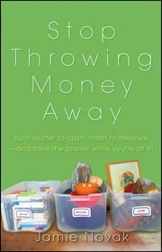 Stop Throwing Money Away - Turn Clutter to Cash, Trash to Treasure--And Save the Planet While You're at It ebook by Jamie Novak
