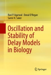 Oscillation and Stability of Delay Models in Biology ebook by Ravi P. Agarwal,Donal O'Regan,Samir H. Saker