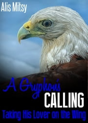 A Gryphon's Calling: Taking His Lover on the Wing ebook by Alis Mitsy