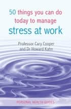 50 Things You Can Do Today to Manage Stress at Work ebook by Prof. Cary Cooper, Dr. Howard Kahn