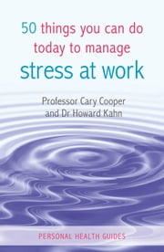 50 Things You Can Do Today to Manage Stress at Work ebook by Prof. Cary Cooper,Dr. Howard Kahn