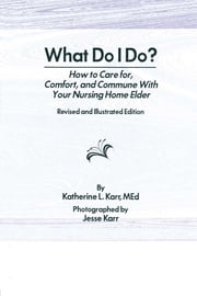 What Do I Do? - How to Care for, Comfort, and Commune With Your Nursing Home Elder, Revised and Illustrated Edition ebook by Katherine Karr, Jess Karr