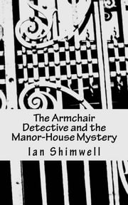 The Armchair Detective and the Manor-House Mystery - Series One ebook by Ian Shimwell