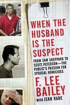 When the Husband is the Suspect - From Sam Shepperd to Scott Peterson - The Public's Passion for Spousal Homicide ebook by F. Lee Bailey, Jean Rabe