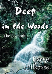 Deep in the Woods - The Beginning ebook by Larry Hillhouse