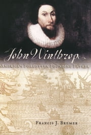 John Winthrop: America's Forgotten Founding Father ebook by Francis J. Bremer