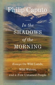 In the Shadows of the Morning - Essays on Wild Lands, Wild Waters, and a Few Untamed People (Signed by the author) ebook by Philip Caputo