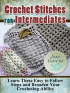 Crochet Stitches For Intermediates: Learn These Easy to Follow Steps and Broaden Your Crocheting Ability ebook by Jose Garcia