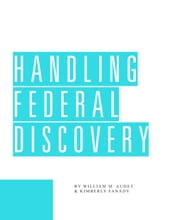 Handling Federal Discovery ebook by William Audet,Kimberly Fanady