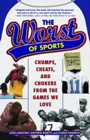 The Worst of Sports - Chumps, Cheats, and Chokers from the Games We Love ebook by Jesse Lamovsky,Matthew Rosetti,Charlie DeMarco