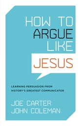 How to Argue like Jesus: Learning Persuasion from History's Greatest Communicator - Learning Persuasion from History's Greatest Communicator ebook by Joe Carter,John Coleman