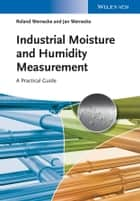 Industrial Moisture and Humidity Measurement - A Practical Guide ebook by Roland Wernecke, Jan Wernecke
