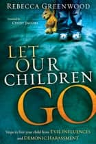 Let Our Children Go - Steps to Free Your Child from Evil Influences and Demonic Harassment eBook by Rebecca Greenwood