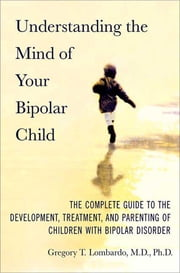 Understanding the Mind of Your Bipolar Child - The Complete Guide to the Development, Treatment, and Parenting of Children with Bipolar Disorder ebook by Gregory T. Lombardo